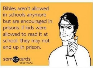 Bibles aren't allowed in schools anymore, but are encouraed in prisons. If kids were to read it at school, they may not end up in prison.